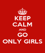 KEEP CALM AND GO ONLY GIRLS - Personalised Poster A4 size