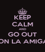 KEEP CALM AND GO OUT CON LA AMIGAS - Personalised Poster A4 size