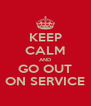 KEEP CALM AND GO OUT ON SERVICE - Personalised Poster A4 size