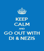 KEEP CALM AND GO OUT WITH DI & NEZIS - Personalised Poster A4 size