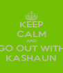 KEEP CALM AND GO OUT WITH KASHAUN - Personalised Poster A4 size
