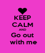 KEEP CALM AND Go out  with me - Personalised Poster A4 size