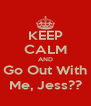 KEEP CALM AND Go Out With Me, Jess?? - Personalised Poster A4 size