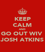 KEEP CALM AND GO OUT WIV  JOSH ATKINS - Personalised Poster A4 size