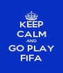 KEEP CALM AND GO PLAY FIFA - Personalised Poster A4 size