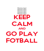 KEEP CALM AND GO PLAY FOTBALL - Personalised Poster A4 size