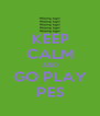 KEEP CALM AND GO PLAY PES - Personalised Poster A4 size