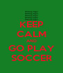 KEEP CALM AND GO PLAY SOCCER - Personalised Poster A4 size