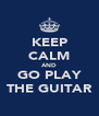 KEEP CALM AND GO PLAY THE GUITAR - Personalised Poster A4 size