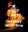 KEEP CALM AND Go play With fire - Personalised Poster A4 size