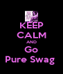 KEEP CALM AND Go Pure Swag  - Personalised Poster A4 size