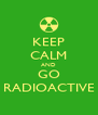 KEEP CALM AND GO RADIOACTIVE - Personalised Poster A4 size