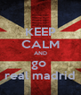 KEEP CALM AND go  real madrid - Personalised Poster A4 size