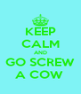 KEEP CALM AND GO SCREW A COW  - Personalised Poster A4 size