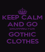 KEEP CALM AND GO SHOPPING FOR GOTHIC CLOTHES - Personalised Poster A4 size
