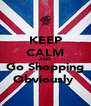 KEEP CALM AND Go Shopping Obviously  - Personalised Poster A4 size