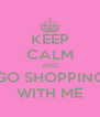 KEEP CALM AND GO SHOPPING WITH ME - Personalised Poster A4 size