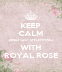 KEEP CALM AND GO SHOPPING WITH ROYAL ROSE - Personalised Poster A4 size