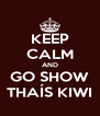 KEEP CALM AND GO SHOW THAÍS KIWI - Personalised Poster A4 size