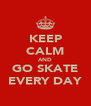KEEP CALM AND GO SKATE EVERY DAY - Personalised Poster A4 size