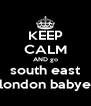 KEEP CALM AND go south east london babye - Personalised Poster A4 size