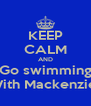 KEEP CALM AND Go swimming With Mackenzie  - Personalised Poster A4 size