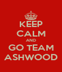 KEEP CALM AND GO TEAM ASHWOOD - Personalised Poster A4 size