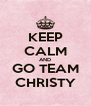 KEEP CALM AND GO TEAM CHRISTY - Personalised Poster A4 size
