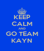 KEEP CALM AND GO TEAM KAYN - Personalised Poster A4 size