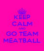 KEEP CALM AND GO TEAM MEATBALL - Personalised Poster A4 size