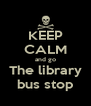 KEEP CALM and go The library bus stop - Personalised Poster A4 size