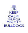 KEEP CALM  AND GO THE MIGHTY BULLDOGS - Personalised Poster A4 size