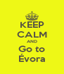 KEEP CALM AND Go to Évora - Personalised Poster A4 size