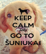 KEEP CALM AND GO TO  ŠUNIUKAI - Personalised Poster A4 size
