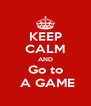 KEEP CALM AND Go to  A GAME - Personalised Poster A4 size