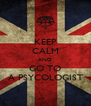 KEEP CALM AND GO TO A PSYCOLOGIST - Personalised Poster A4 size