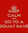 KEEP CALM AND GO TO A SQUAT RAVE - Personalised Poster A4 size