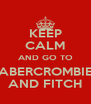 KEEP CALM AND GO TO ABERCROMBIE AND FITCH - Personalised Poster A4 size