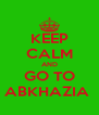KEEP CALM AND GO TO ABKHAZIA  - Personalised Poster A4 size