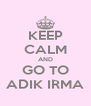 KEEP CALM AND GO TO ADIK IRMA - Personalised Poster A4 size