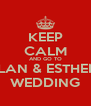 KEEP CALM AND GO TO ALAN & ESTHERS WEDDING - Personalised Poster A4 size