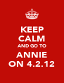 KEEP CALM AND GO TO ANNIE ON 4.2.12 - Personalised Poster A4 size