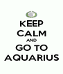 KEEP CALM AND GO TO AQUARIUS - Personalised Poster A4 size