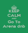 KEEP CALM AND Go To Arena dnb - Personalised Poster A4 size