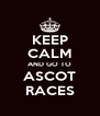 KEEP CALM AND GO TO ASCOT RACES - Personalised Poster A4 size
