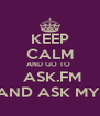 KEEP CALM AND GO TO   ASK.FM AND ASK MY  - Personalised Poster A4 size