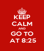 KEEP CALM AND GO TO  AT 8:25 - Personalised Poster A4 size