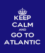 KEEP CALM AND GO TO ATLANTIC - Personalised Poster A4 size