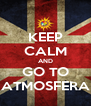 KEEP CALM AND GO TO ATMOSFERA - Personalised Poster A4 size