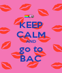 KEEP CALM AND go to BAC - Personalised Poster A4 size
